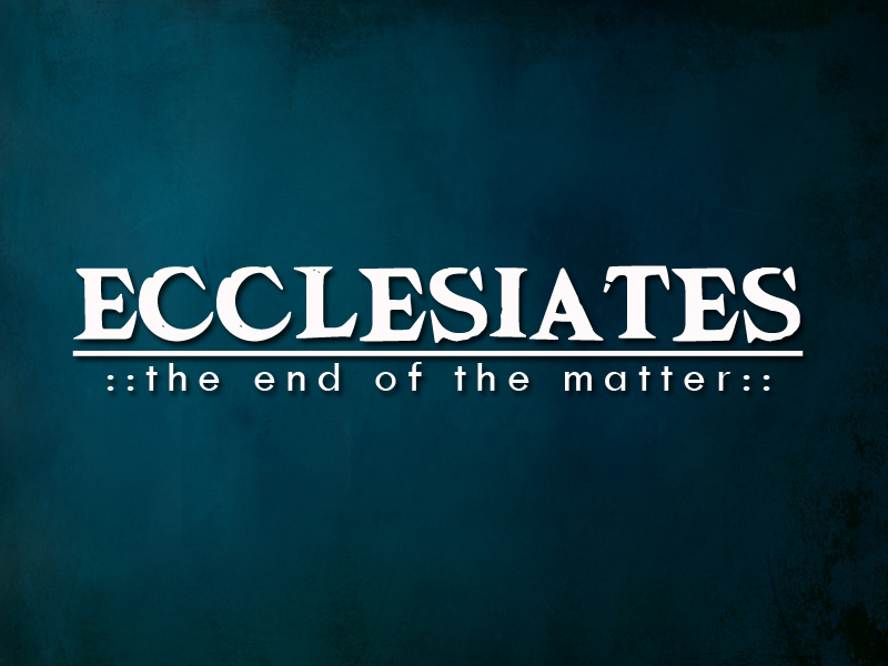 Ecclesiastes: The End of the Matter